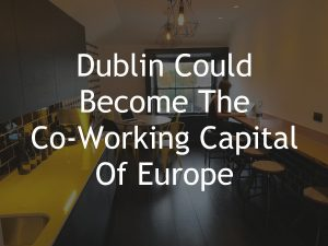 Dublin Could Become The Co-working Capital of Europe