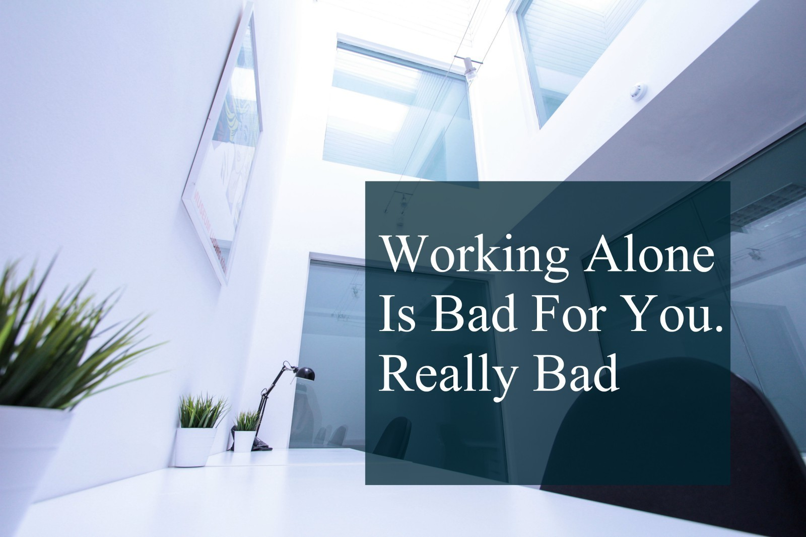 Working Alone Is Bad For You. Really Bad.